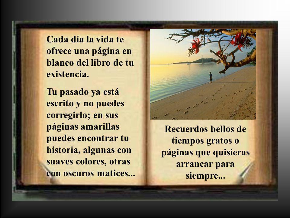 Cada día la vida te ofrece una página en blanco del libro de tu existencia. Tu pasado ya está escrito y no puedes corregirlo; en sus páginas amarillas