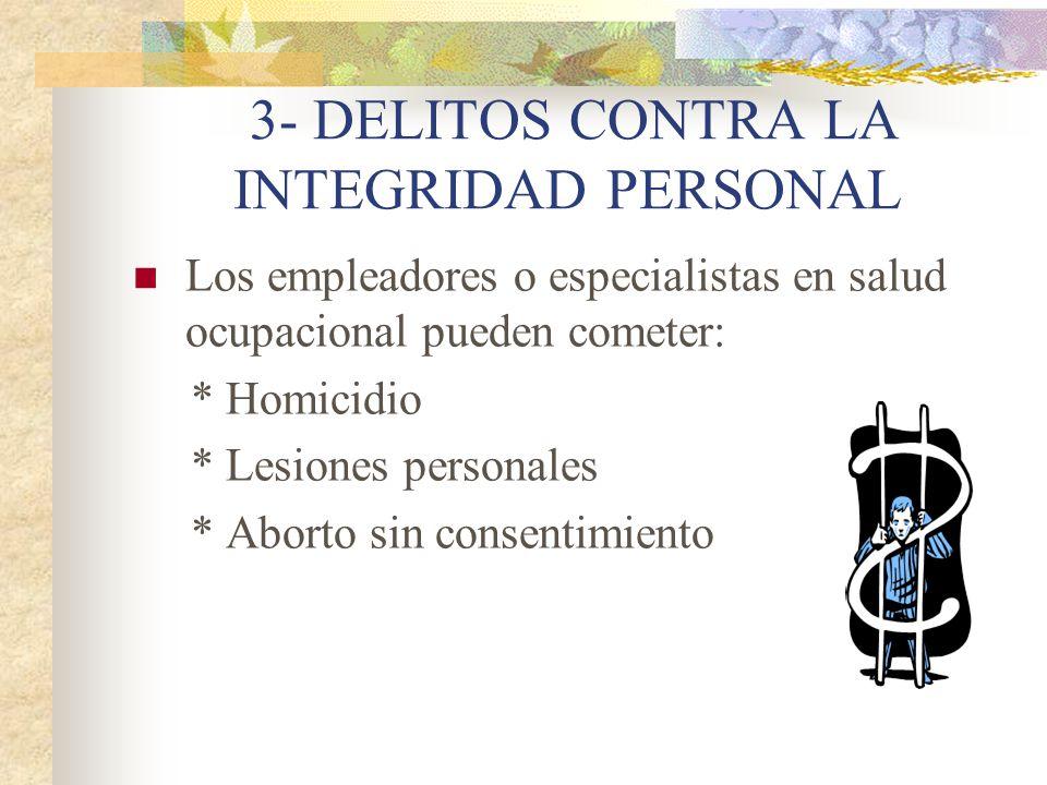 3- DELITOS CONTRA LA INTEGRIDAD PERSONAL Los empleadores o especialistas en salud ocupacional pueden cometer: * Homicidio * Lesiones personales * Aborto sin consentimiento
