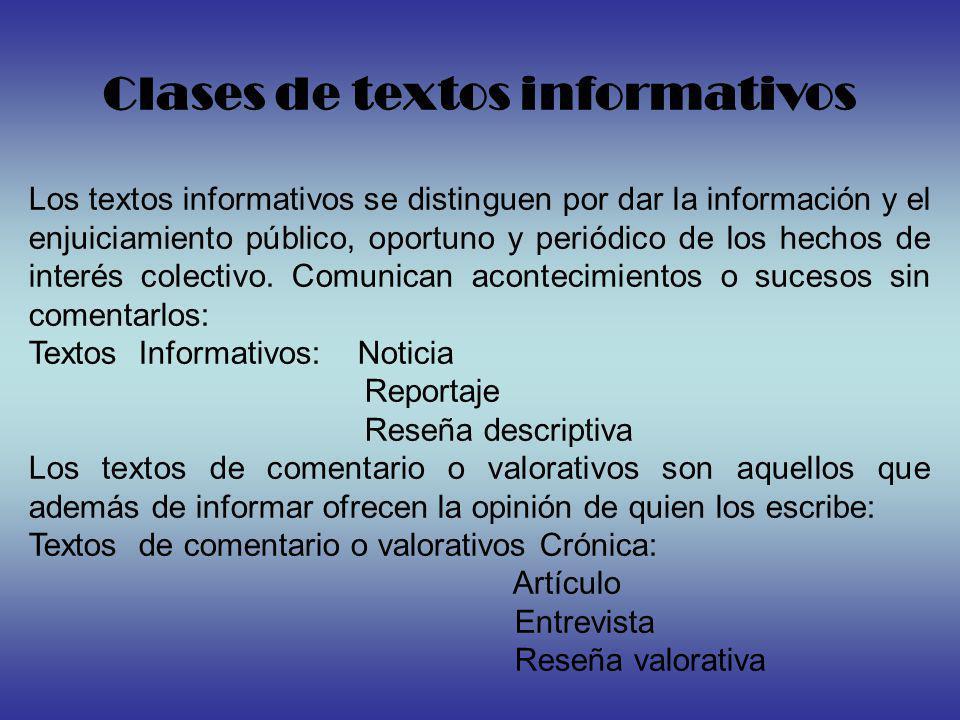 Clases de textos informativos Los textos informativos se distinguen por dar la información y el enjuiciamiento público, oportuno y periódico de los hechos de interés colectivo.