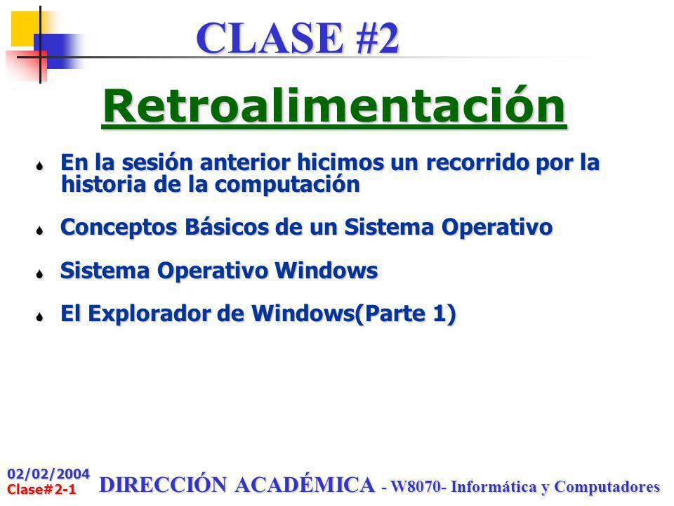 02/02/2004 Clase#2-1 DIRECCIÓN ACADÉMICA - W8070- Informática y Computadores Retroalimentación S En la sesión anterior hicimos un recorrido por la historia de la computación historia de la computación S Conceptos Básicos de un Sistema Operativo S Sistema Operativo Windows S El Explorador de Windows(Parte 1) CLASE #2