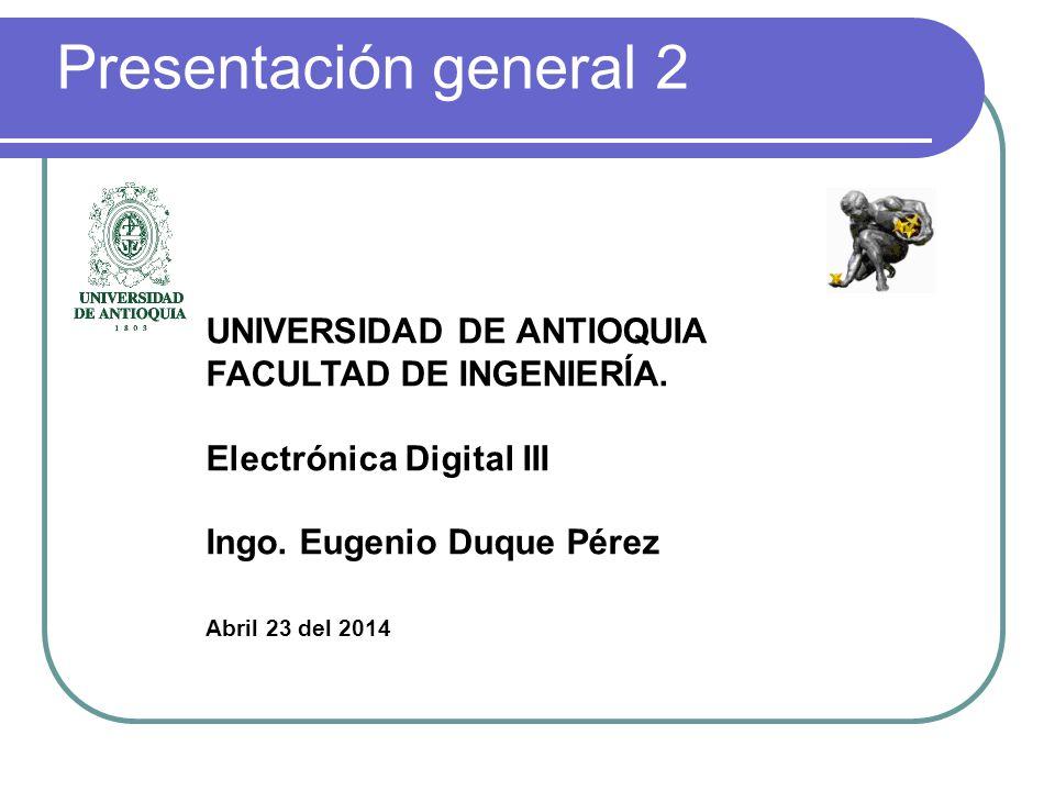 Presentación general 2 UNIVERSIDAD DE ANTIOQUIA FACULTAD DE INGENIERÍA. Electrónica Digital III Ingo. Eugenio Duque Pérez Abril 23 del 2014