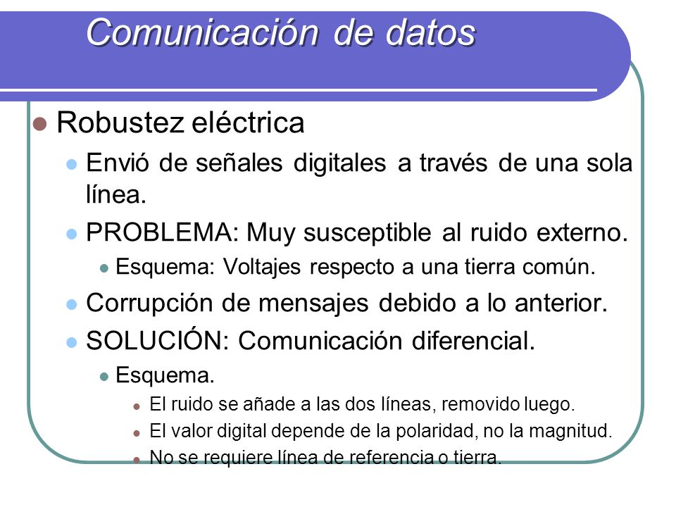 Robustez eléctrica Envió de señales digitales a través de una sola línea. PROBLEMA: Muy susceptible al ruido externo. Esquema: Voltajes respecto a una
