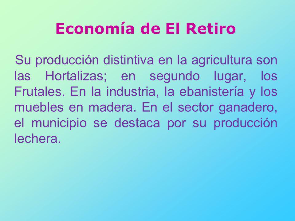 Economía de El Retiro Su producción distintiva en la agricultura son las Hortalizas; en segundo lugar, los Frutales. En la industria, la ebanistería y
