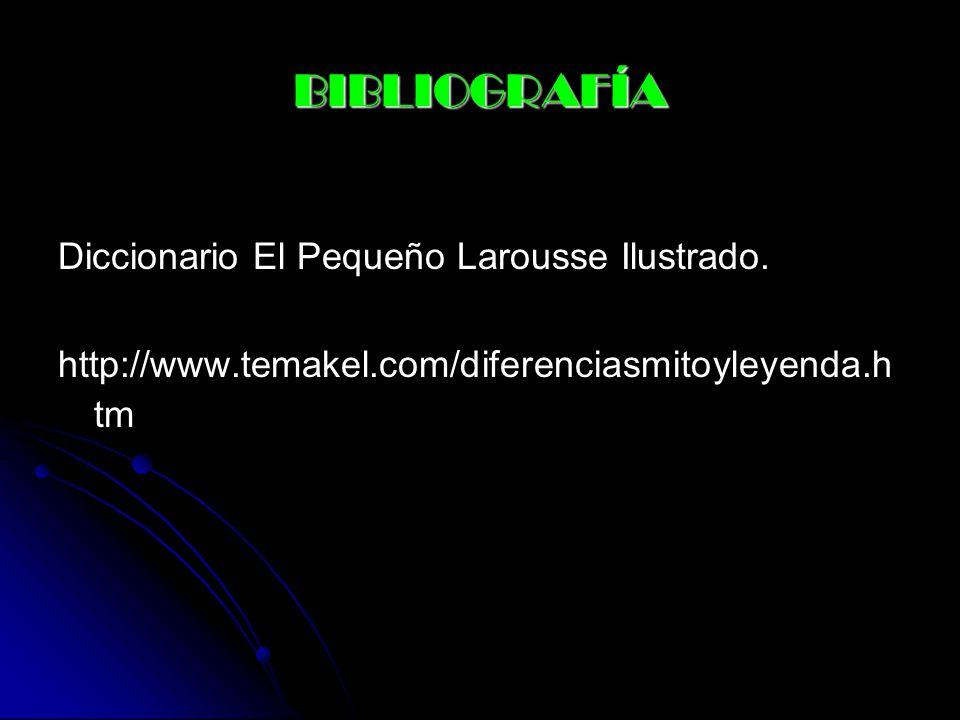 BIBLIOGRAFÍA Diccionario El Pequeño Larousse Ilustrado. http://www.temakel.com/diferenciasmitoyleyenda.h tm