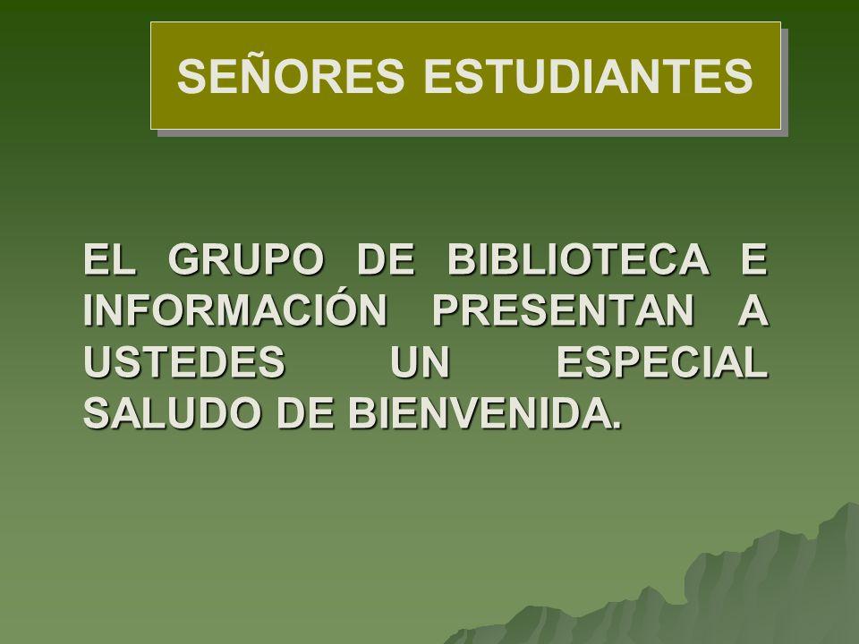 SEÑORES ESTUDIANTES EL GRUPO DE BIBLIOTECA E INFORMACIÓN PRESENTAN A USTEDES UN ESPECIAL SALUDO DE BIENVENIDA.