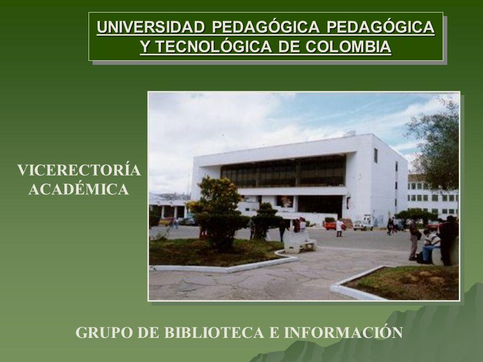 UNIVERSIDAD PEDAGÓGICA PEDAGÓGICA Y TECNOLÓGICA DE COLOMBIA UNIVERSIDAD PEDAGÓGICA PEDAGÓGICA Y TECNOLÓGICA DE COLOMBIA VICERECTORÍA ACADÉMICA GRUPO DE BIBLIOTECA E INFORMACIÓN