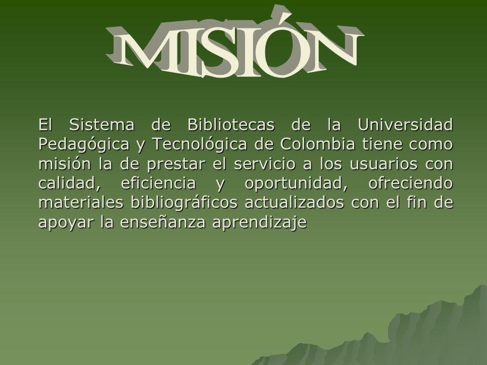 El Sistema de Bibliotecas de la Universidad Pedagógica y Tecnológica de Colombia tiene como misión la de prestar el servicio a los usuarios con calidad, eficiencia y oportunidad, ofreciendo materiales bibliográficos actualizados con el fin de apoyar la enseñanza aprendizaje