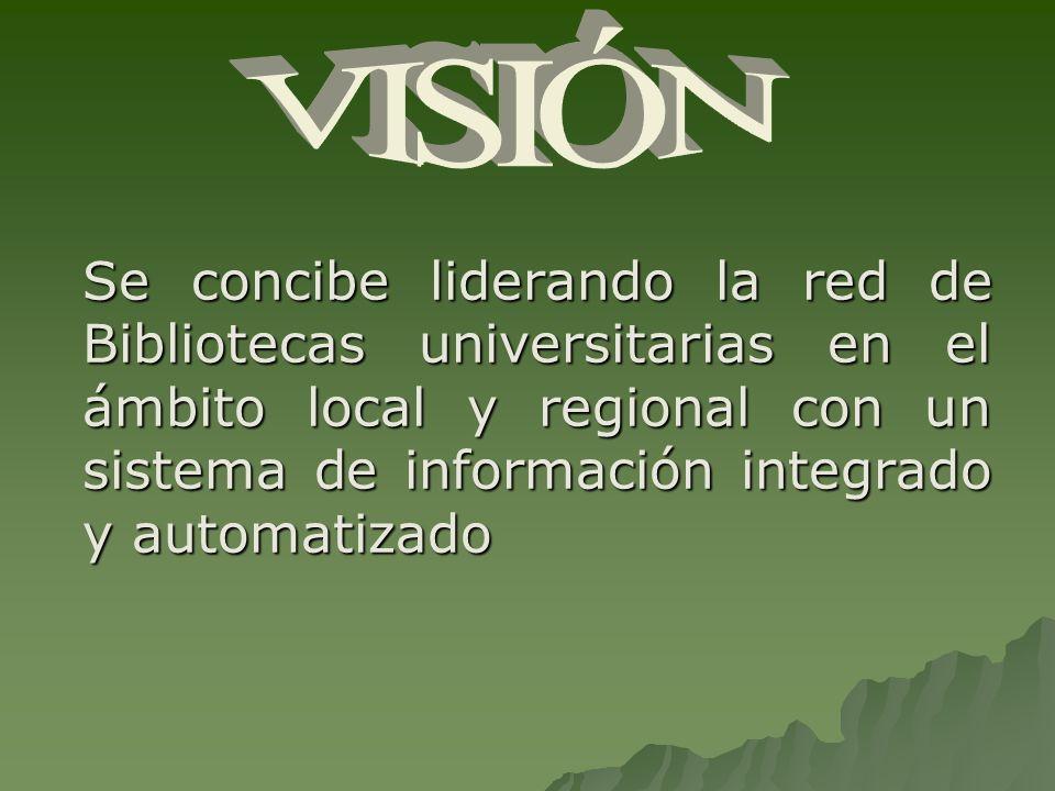 Se concibe liderando la red de Bibliotecas universitarias en el ámbito local y regional con un sistema de información integrado y automatizado
