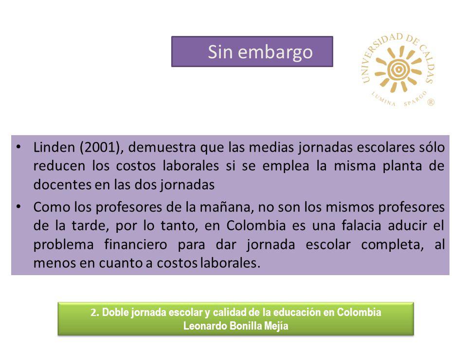 Sin embargo 2. Doble jornada escolar y calidad de la educación en Colombia Leonardo Bonilla Mejía Linden (2001), demuestra que las medias jornadas esc