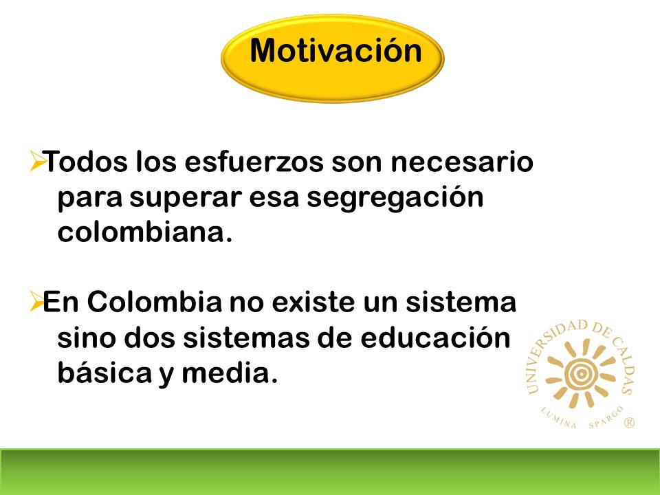 Todos los esfuerzos son necesario para superar esa segregación colombiana. En Colombia no existe un sistema sino dos sistemas de educación básica y me