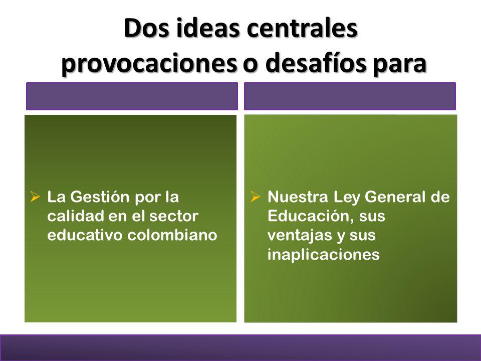 Dos ideas centrales provocaciones o desafíos para La Gestión por la calidad en el sector educativo colombiano Nuestra Ley General de Educación, sus ventajas y sus inaplicaciones