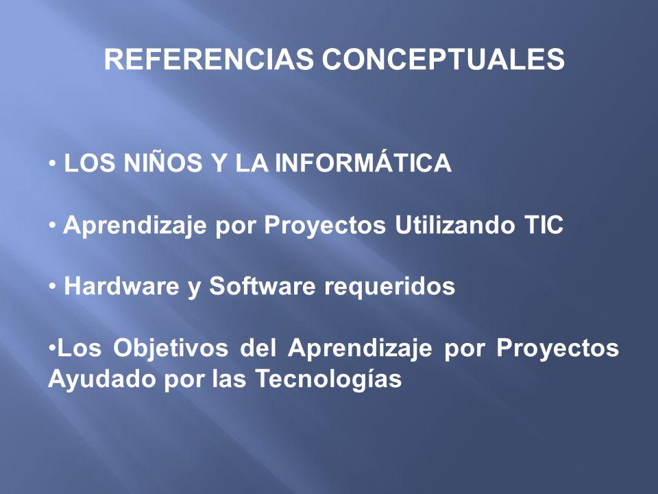 REFERENCIAS CONCEPTUALES LOS NIÑOS Y LA INFORMÁTICA Aprendizaje por Proyectos Utilizando TIC Hardware y Software requeridos Los Objetivos del Aprendiz