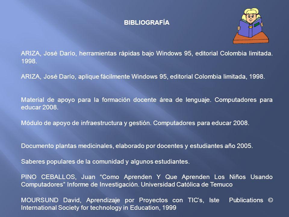BIBLIOGRAFÍA ARIZA, José Darío, herramientas rápidas bajo Windows 95, editorial Colombia limitada. 1998. ARIZA, José Darío, aplique fácilmente Windows