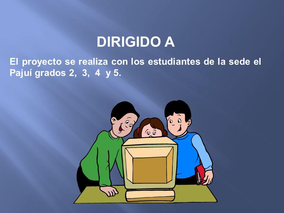 DIRIGIDO A El proyecto se realiza con los estudiantes de la sede el Pajuí grados 2, 3, 4 y 5.