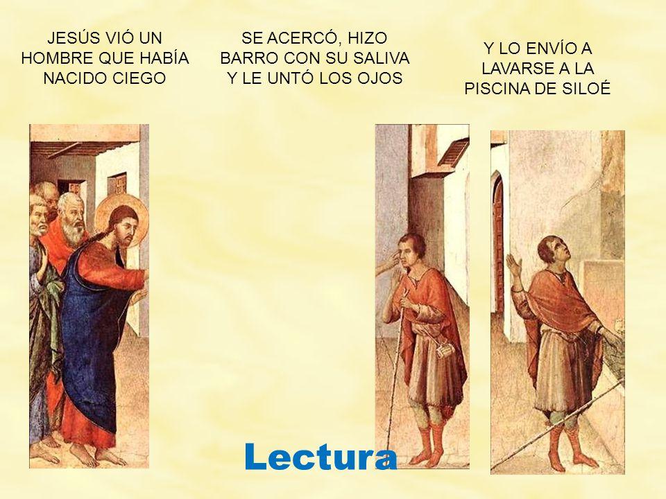 JESÚS VIÓ UN HOMBRE QUE HABÍA NACIDO CIEGO SE ACERCÓ, HIZO BARRO CON SU SALIVA Y LE UNTÓ LOS OJOS Y LO ENVÍO A LAVARSE A LA PISCINA DE SILOÉ Lectura