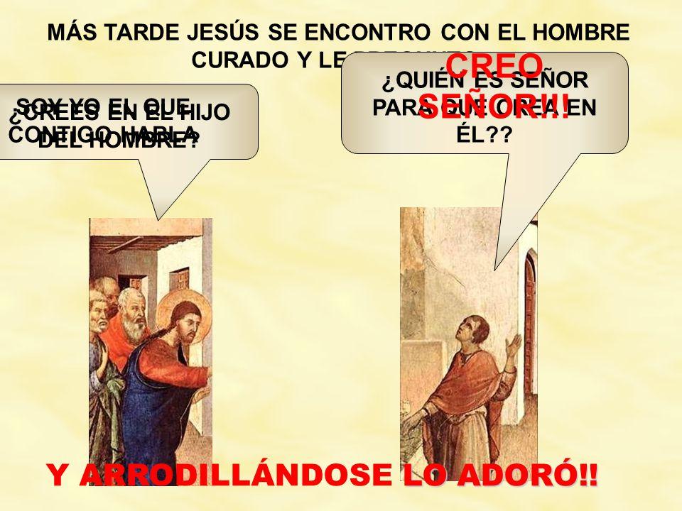 MÁS TARDE JESÚS SE ENCONTRO CON EL HOMBRE CURADO Y LE PREGUNTO: ¿CREES EN EL HIJO DEL HOMBRE.