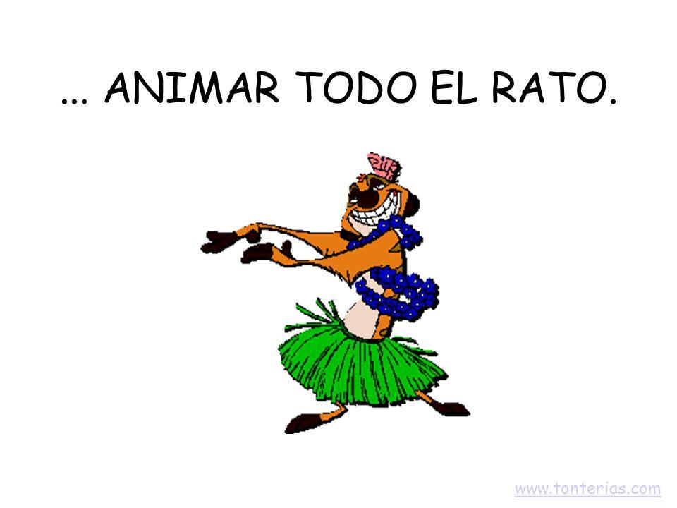 ... ANIMAR TODO EL RATO. www.tonterias.com