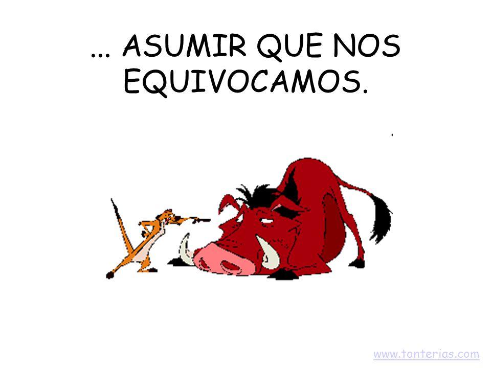 ... ASUMIR QUE NOS EQUIVOCAMOS. www.tonterias.com