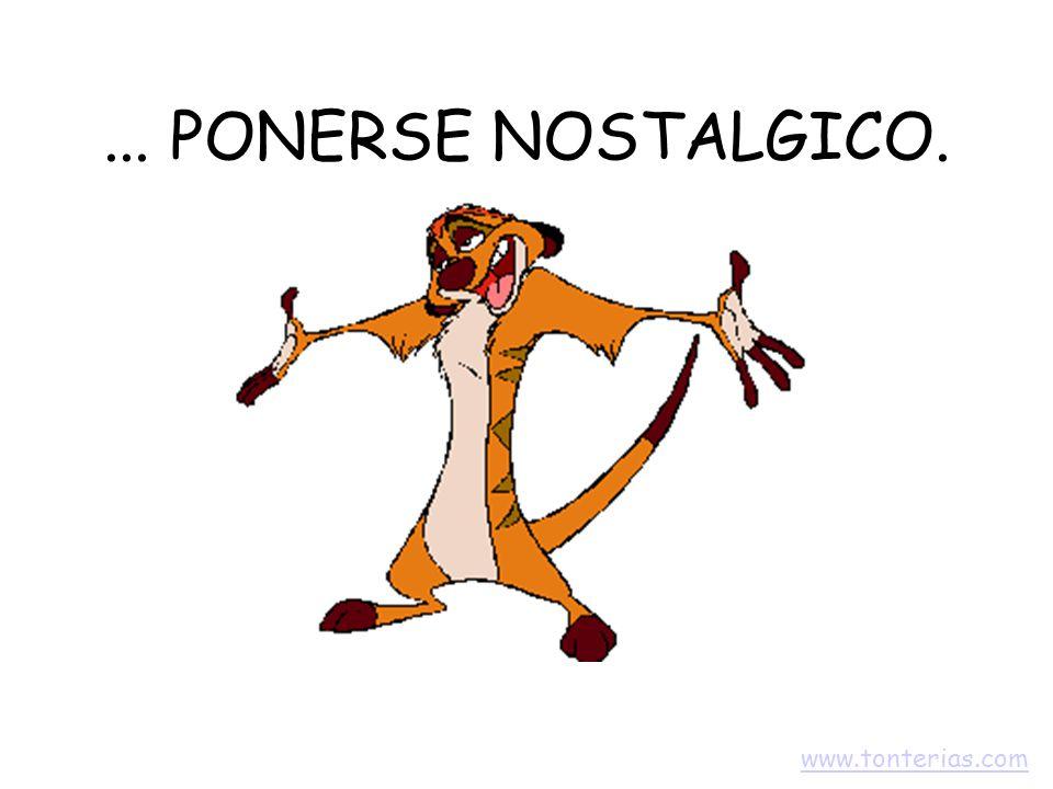 ... PONERSE NOSTALGICO. www.tonterias.com