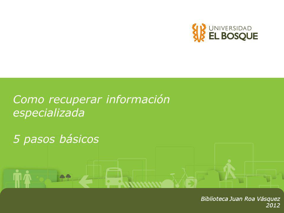Como recuperar información especializada 5 pasos básicos Biblioteca Juan Roa Vásquez 2012