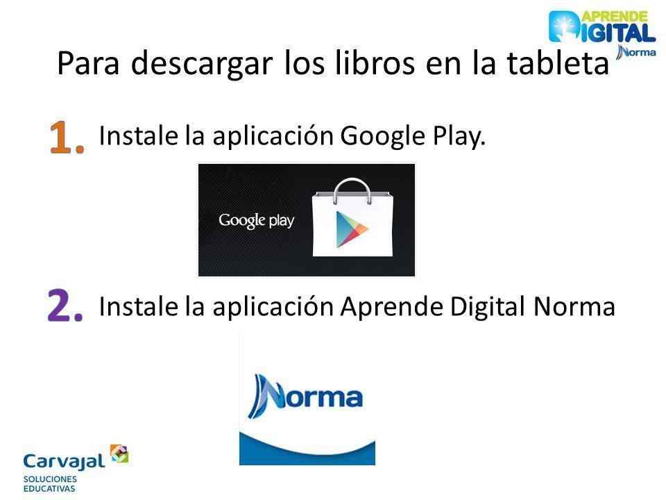 Para descargar los libros en la tableta Instale la aplicación Google Play. Instale la aplicación Aprende Digital Norma