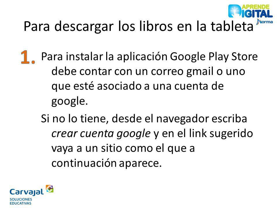 Para descargar los libros en la tableta Para instalar la aplicación Google Play Store debe contar con un correo gmail o uno que esté asociado a una cu