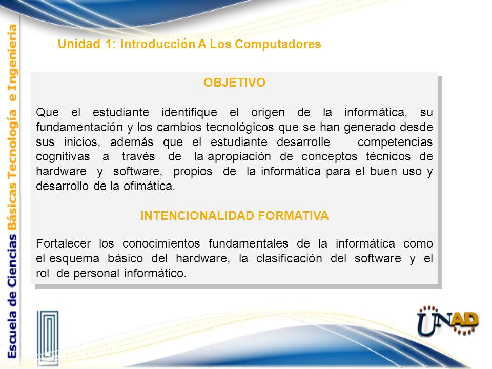 Unidad 1: Introducción A Los Computadores OBJETIVO Que el estudiante identifique el origen de la informática, su fundamentación y los cambios tecnológ