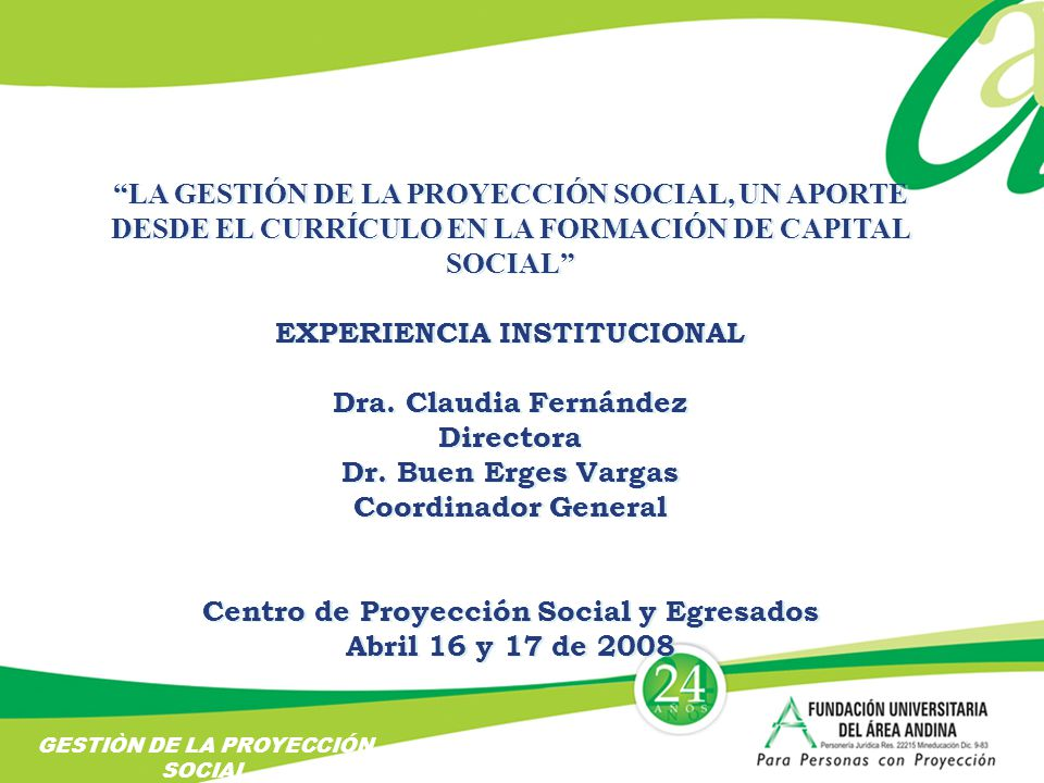 LA GESTIÓN DE LA PROYECCIÓN SOCIAL, UN APORTE DESDE EL CURRÍCULO EN LA FORMACIÓN DE CAPITAL SOCIAL EXPERIENCIA INSTITUCIONAL Dra.