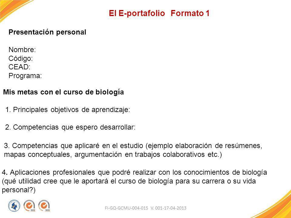 FI-GQ-GCMU-004-015 V. 001-17-04-2013 El E-portafolio Formato 1 Presentación personal Nombre: Código: CEAD: Programa: Mis metas con el curso de biologí