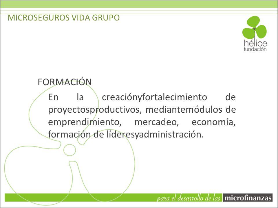 MICROSEGUROS VIDA GRUPO FORMACIÓN En la creaciónyfortalecimiento de proyectosproductivos, mediantemódulos de emprendimiento, mercadeo, economía, forma