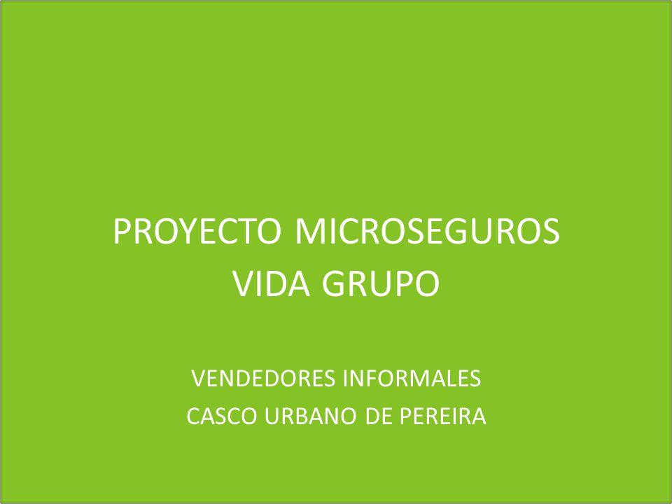 PROYECTO MICROSEGUROS VIDA GRUPO VENDEDORES INFORMALES CASCO URBANO DE PEREIRA