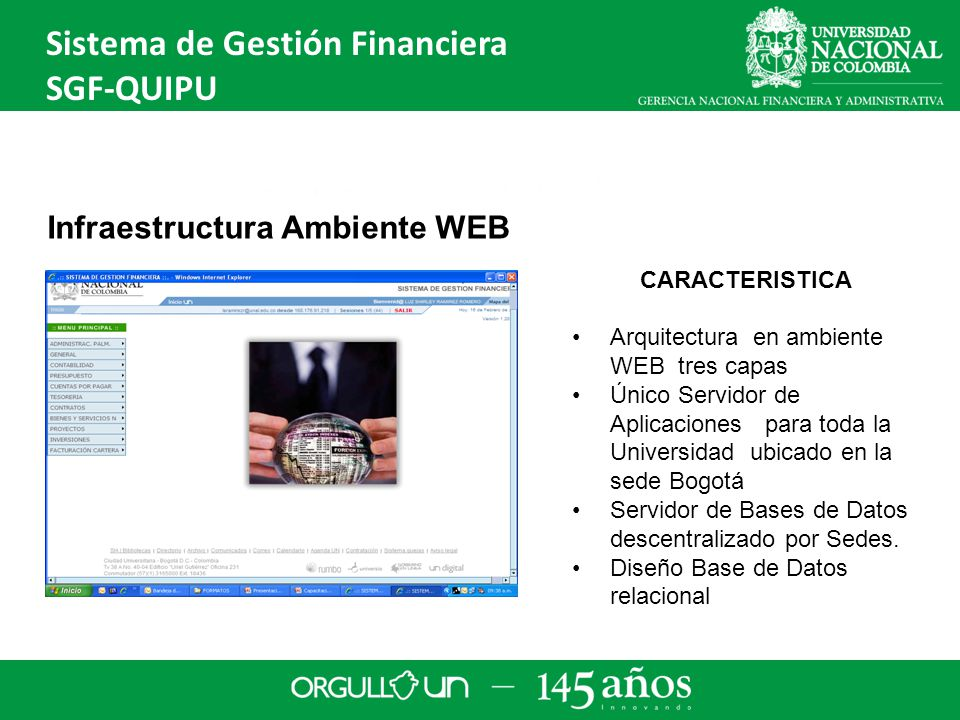 CARACTERISTICA Arquitectura en ambiente WEB tres capas Único Servidor de Aplicaciones para toda la Universidad ubicado en la sede Bogotá Servidor de Bases de Datos descentralizado por Sedes.