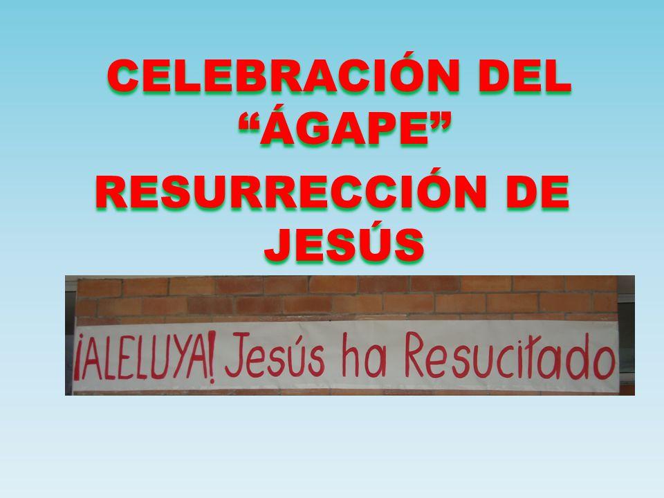 CELEBRACIÓN DEL ÁGAPE RESURRECCIÓN DE JESÚS CELEBRACIÓN DEL ÁGAPE RESURRECCIÓN DE JESÚS