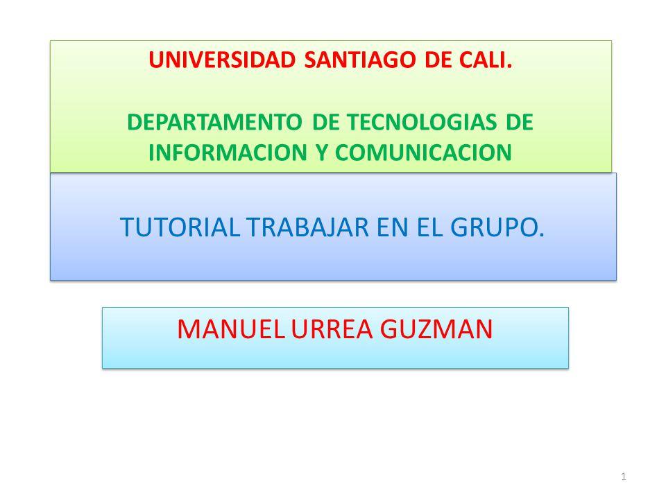 TUTORIAL TRABAJAR EN EL GRUPO. MANUEL URREA GUZMAN UNIVERSIDAD SANTIAGO DE CALI. DEPARTAMENTO DE TECNOLOGIAS DE INFORMACION Y COMUNICACION UNIVERSIDAD