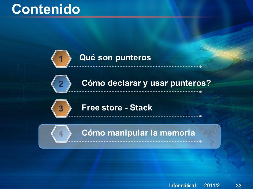 Contenido Informática II 2011/2 33 Qué son punteros 1 Cómo declarar y usar punteros.