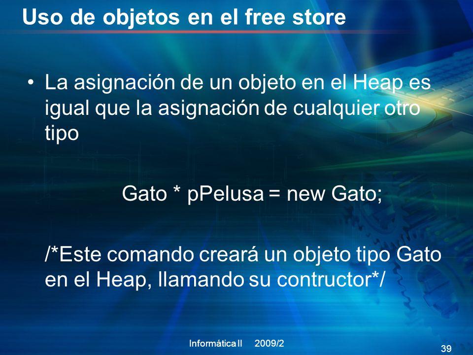 Uso de objetos en el free store La asignación de un objeto en el Heap es igual que la asignación de cualquier otro tipo Gato * pPelusa = new Gato; /*Este comando creará un objeto tipo Gato en el Heap, llamando su contructor*/ Informática II 2009/2 39