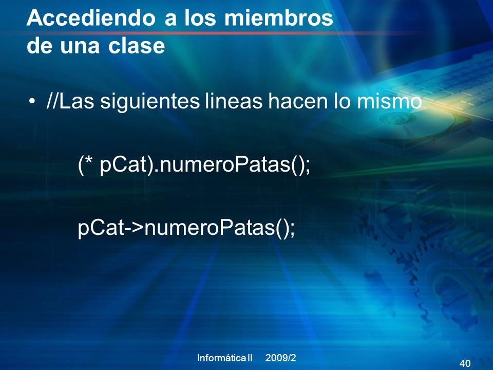 Accediendo a los miembros de una clase //Las siguientes lineas hacen lo mismo (* pCat).numeroPatas(); pCat->numeroPatas(); Informática II 2009/2 40
