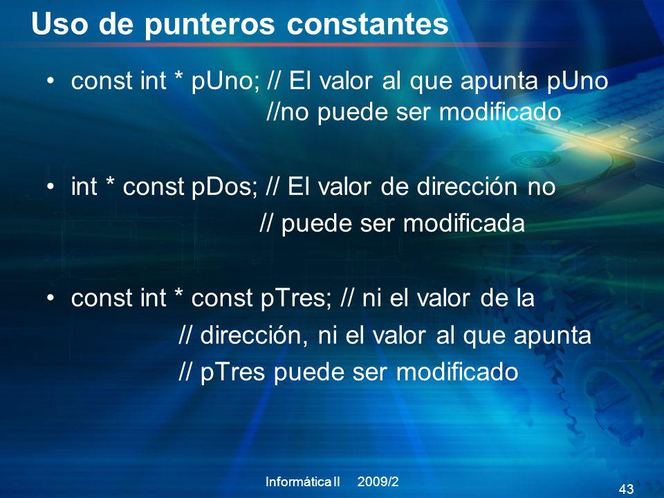 Uso de punteros constantes const int * pUno; // El valor al que apunta pUno //no puede ser modificado int * const pDos; // El valor de dirección no // puede ser modificada const int * const pTres; // ni el valor de la // dirección, ni el valor al que apunta // pTres puede ser modificado Informática II 2009/2 43