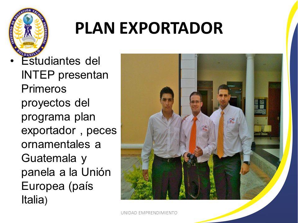 PLAN EXPORTADOR Estudiantes del INTEP presentan Primeros proyectos del programa plan exportador, peces ornamentales a Guatemala y panela a la Unión Europea (país Italia ) UNIDAD EMPRENDIMIENTO