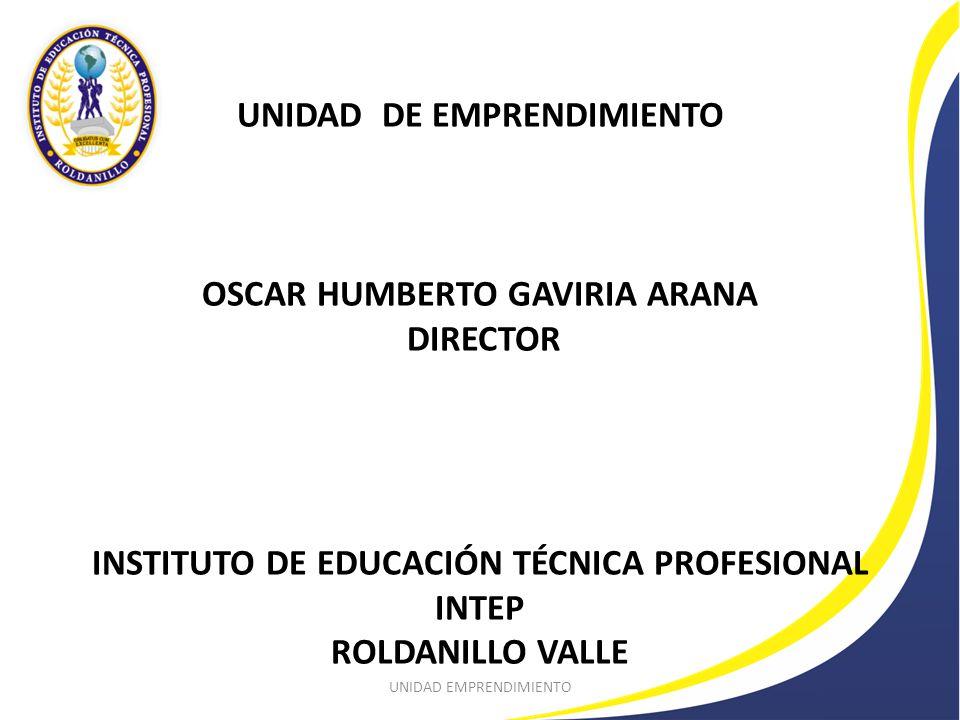 UNIDAD DE EMPRENDIMIENTO OSCAR HUMBERTO GAVIRIA ARANA DIRECTOR INSTITUTO DE EDUCACIÓN TÉCNICA PROFESIONAL INTEP ROLDANILLO VALLE UNIDAD EMPRENDIMIENTO