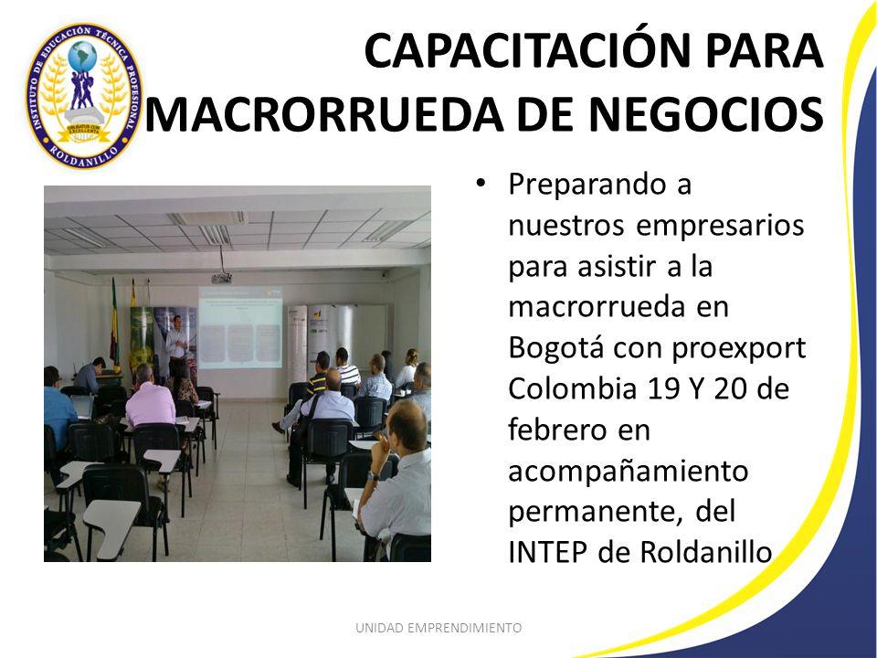 CAPACITACIÓN PARA MACRORRUEDA DE NEGOCIOS Preparando a nuestros empresarios para asistir a la macrorrueda en Bogotá con proexport Colombia 19 Y 20 de febrero en acompañamiento permanente, del INTEP de Roldanillo UNIDAD EMPRENDIMIENTO