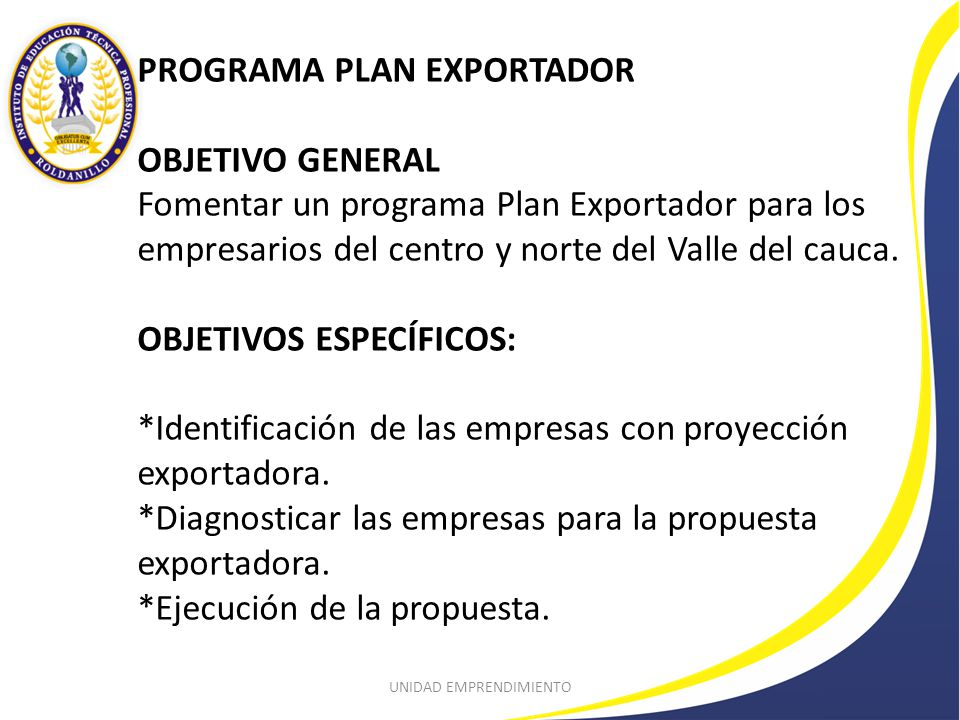 PROGRAMA PLAN EXPORTADOR OBJETIVO GENERAL Fomentar un programa Plan Exportador para los empresarios del centro y norte del Valle del cauca.