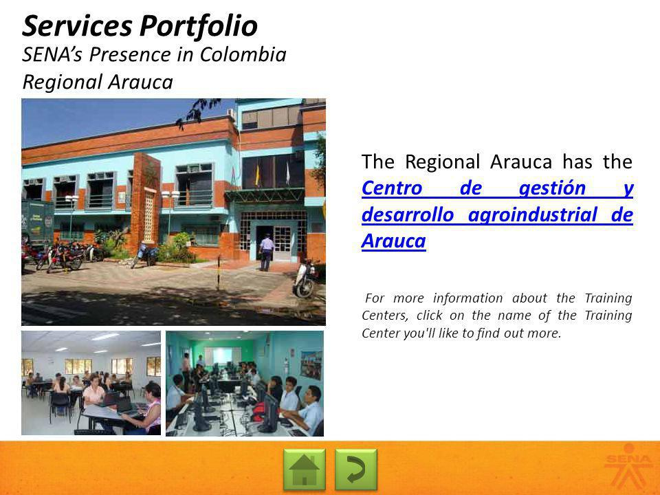 SENAs Presence in Colombia Regional Arauca Services Portfolio The Regional Arauca has the Centro de gestión y desarrollo agroindustrial de Arauca Centro de gestión y desarrollo agroindustrial de Arauca For more information about the Training Centers, click on the name of the Training Center you ll like to find out more.
