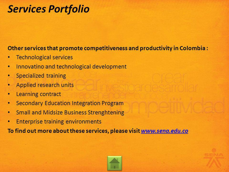 Other services that promote competitiveness and productivity in Colombia : Technological services Innovatino and technological development Specialized training Applied research units Learning contract Secondary Education Integration Program Small and Midsize Business Strenghtening Enterprise training environments To find out more about these services, please visit www.sena.edu.cowww.sena.edu.co Services Portfolio