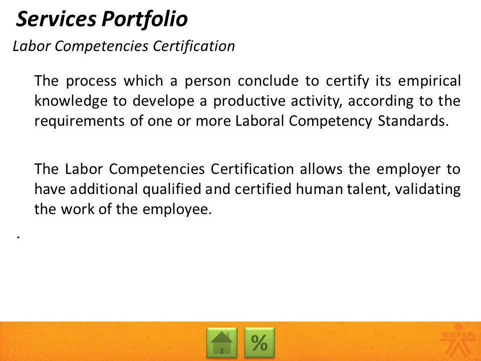 Labor Competencies Certification The process which a person conclude to certify its empirical knowledge to develope a productive activity, according to the requirements of one or more Laboral Competency Standards.