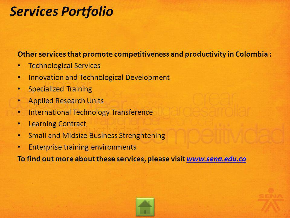 Other services that promote competitiveness and productivity in Colombia : Technological Services Innovation and Technological Development Specialized Training Applied Research Units International Technology Transference Learning Contract Small and Midsize Business Strenghtening Enterprise training environments To find out more about these services, please visit www.sena.edu.cowww.sena.edu.co Services Portfolio