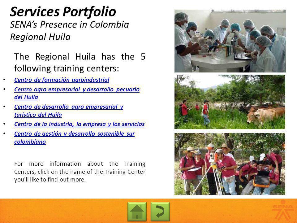SENAs Presence in Colombia Regional Huila Services Portfolio The Regional Huila has the 5 following training centers: Centro de formación agroindustri