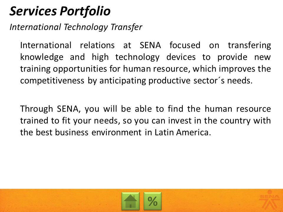 International relations at SENA focused on transfering knowledge and high technology devices to provide new training opportunities for human resource, which improves the competitiveness by anticipating productive sector´s needs.