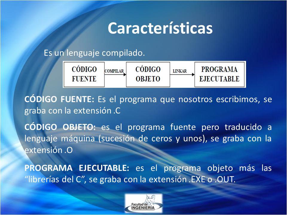 Características Es un lenguaje compilado. PROGRAMA EJECUTABLE: es el programa objeto más las librerías del C, se graba con la extensión.EXE o.OUT. CÓD