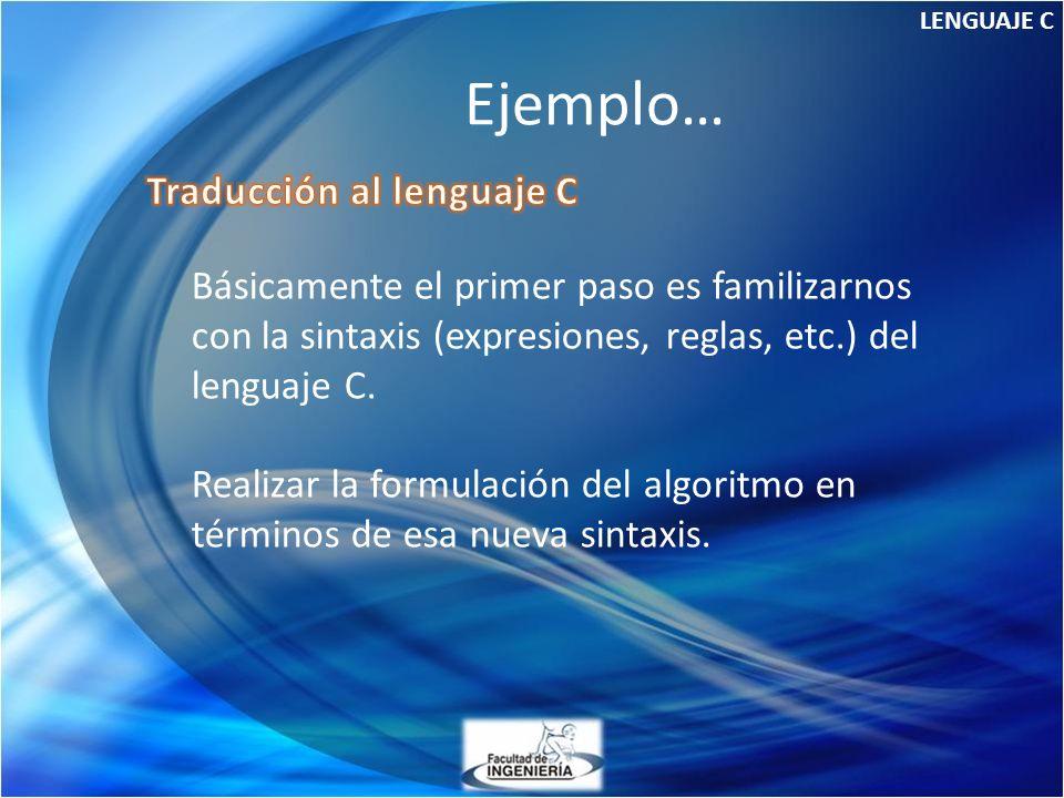 Ejemplo… LENGUAJE C Básicamente el primer paso es familizarnos con la sintaxis (expresiones, reglas, etc.) del lenguaje C. Realizar la formulación del